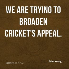 Peter Young  - We are trying to broaden cricket's appeal.