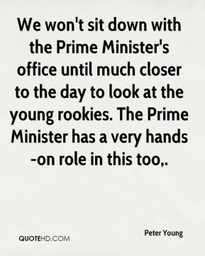 Peter Young  - We won't sit down with the Prime Minister's office until much closer to the day to look at the young rookies. The Prime Minister has a very hands-on role in this too.