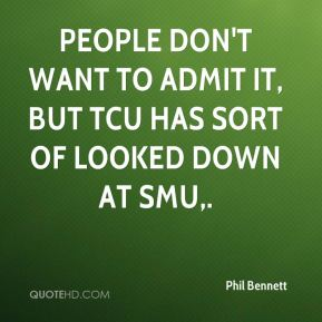 Phil Bennett  - People don't want to admit it, but TCU has sort of looked down at SMU.