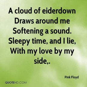 Pink Floyd  - A cloud of eiderdown Draws around me Softening a sound. Sleepy time, and I lie, With my love by my side.