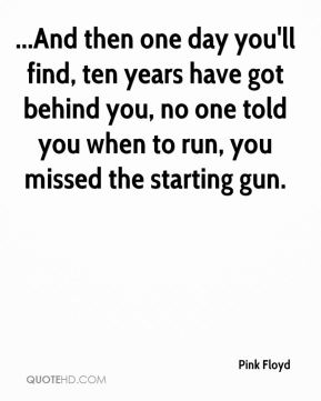 ...And then one day you'll find, ten years have got behind you, no one told you when to run, you missed the starting gun.