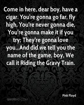 Come in here, dear boy, have a cigar. You're gonna go far, fly high, You're never gonna die, You're gonna make it if you try; They're gonna love you...And did we tell you the name of the game, boy, We call it Riding the Gravy Train.