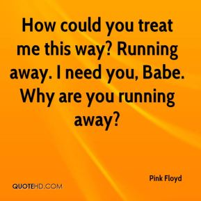How could you treat me this way? Running away. I need you, Babe. Why are you running away?