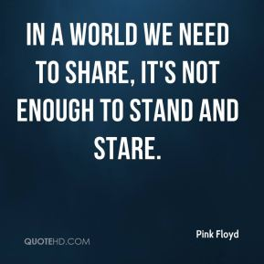 In a world we need to share, it's not enough to stand and stare.