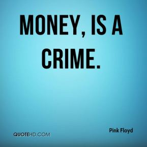 Money, is a crime.