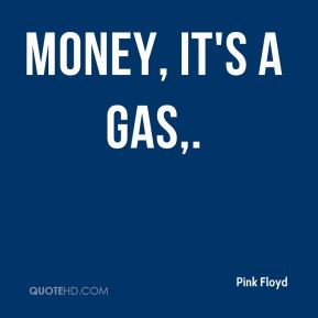 Money, it's a gas.