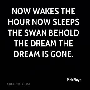 Pink Floyd  - Now wakes the hour Now sleeps the swan Behold the dream The dream is gone.