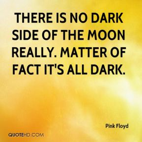 Pink Floyd  - There is no dark side of the moon really. Matter of fact it's all dark.
