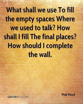 Pink Floyd  - What shall we use To fill the empty spaces Where we used to talk? How shall I fill The final places? How should I complete the wall.
