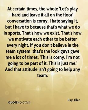 At certain times, the whole 'Let's play hard and leave it all on the floor' conversation is corny. I hate saying it, but I have to because that's what we do in sports. That's how we exist. That's how we motivate each other to be better every night. If you don't believe in the team system, that's the look guys gave me a lot of times. 'This is corny. I'm not going to be part of it. This is just me.' And that attitude isn't going to help any team.