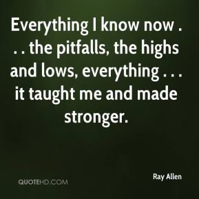 Everything I know now . . . the pitfalls, the highs and lows, everything . . . it taught me and made stronger.