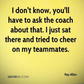 Ray Allen  - I don't know, you'll have to ask the coach about that. I just sat there and tried to cheer on my teammates.