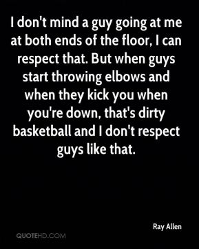 I don't mind a guy going at me at both ends of the floor, I can respect that. But when guys start throwing elbows and when they kick you when you're down, that's dirty basketball and I don't respect guys like that.
