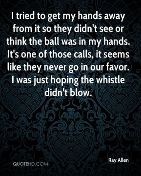 I tried to get my hands away from it so they didn't see or think the ball was in my hands. It's one of those calls, it seems like they never go in our favor. I was just hoping the whistle didn't blow.