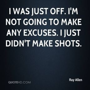 I was just off. I'm not going to make any excuses. I just didn't make shots.