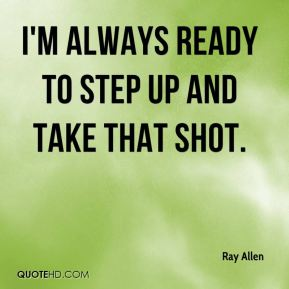 I'm always ready to step up and take that shot.