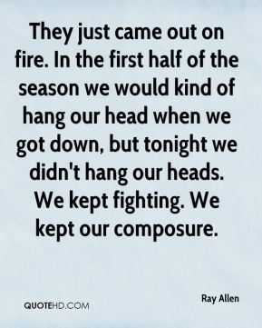 They just came out on fire. In the first half of the season we would kind of hang our head when we got down, but tonight we didn't hang our heads. We kept fighting. We kept our composure.