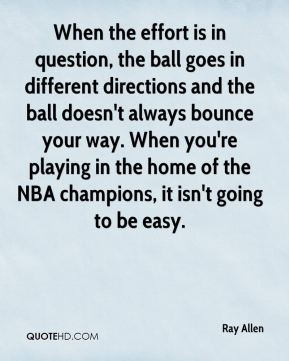 Ray Allen  - When the effort is in question, the ball goes in different directions and the ball doesn't always bounce your way. When you're playing in the home of the NBA champions, it isn't going to be easy.