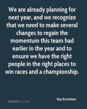 Ray Evernham  - We are already planning for next year, and we recognize that we need to make several changes to regain the momentum this team had earlier in the year and to ensure we have the right people in the right places to win races and a championship.