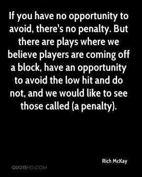 Rich McKay  - If you have no opportunity to avoid, there's no penalty. But there are plays where we believe players are coming off a block, have an opportunity to avoid the low hit and do not, and we would like to see those called (a penalty).