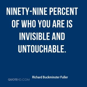 Richard Buckminster Fuller  - Ninety-nine percent of who you are is invisible and untouchable.