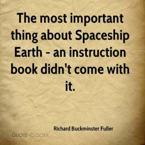 Richard Buckminster Fuller  - The most important thing about Spaceship Earth - an instruction book didn't come with it.