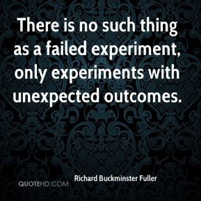There is no such thing as a failed experiment, only experiments with unexpected outcomes.