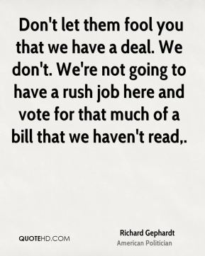 Richard Gephardt  -  Don't let them fool you that we have a deal. We don't. We're not going to have a rush job here and vote for that much of a bill that we haven't read.