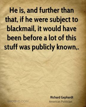 He is, and further than that, if he were subject to blackmail, it would have been before a lot of this stuff was publicly known.