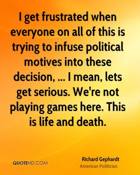 Richard Gephardt  - I get frustrated when everyone on all of this is trying to infuse political motives into these decision, ... I mean, lets get serious. We're not playing games here. This is life and death.