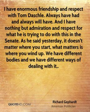 I have enormous friendship and respect with Tom Daschle. Always have had and always will have. And I have nothing but admiration and respect for what he is trying to do with this in the Senate. As he said yesterday, it doesn't matter where you start, what matters is where you wind up. We have different bodies and we have different ways of dealing with it.