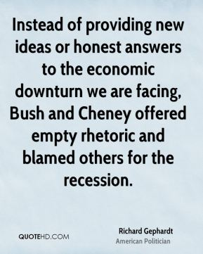 Instead of providing new ideas or honest answers to the economic downturn we are facing, Bush and Cheney offered empty rhetoric and blamed others for the recession.