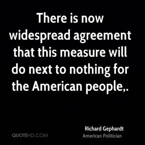 Richard Gephardt  - There is now widespread agreement that this measure will do next to nothing for the American people.