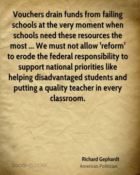Vouchers drain funds from failing schools at the very moment when schools need these resources the most ... We must not allow 'reform' to erode the federal responsibility to support national priorities like helping disadvantaged students and putting a quality teacher in every classroom.