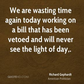 We are wasting time again today working on a bill that has been vetoed and will never see the light of day.