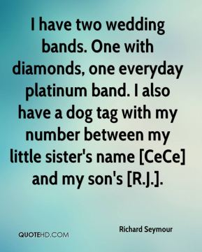 Richard Seymour  - I have two wedding bands. One with diamonds, one everyday platinum band. I also have a dog tag with my number between my little sister's name [CeCe] and my son's [R.J.].