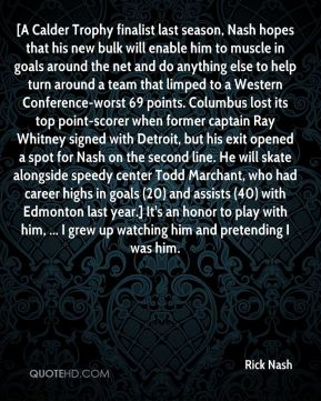 Rick Nash  - [A Calder Trophy finalist last season, Nash hopes that his new bulk will enable him to muscle in goals around the net and do anything else to help turn around a team that limped to a Western Conference-worst 69 points. Columbus lost its top point-scorer when former captain Ray Whitney signed with Detroit, but his exit opened a spot for Nash on the second line. He will skate alongside speedy center Todd Marchant, who had career highs in goals (20) and assists (40) with Edmonton last year.] It's an honor to play with him, ... I grew up watching him and pretending I was him.