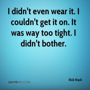 Rick Nash  - I didn't even wear it. I couldn't get it on. It was way too tight. I didn't bother.