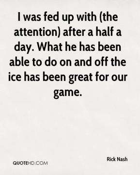 Rick Nash  - I was fed up with (the attention) after a half a day. What he has been able to do on and off the ice has been great for our game.