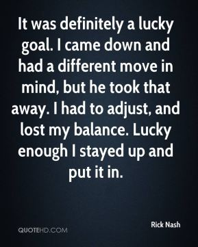Rick Nash  - It was definitely a lucky goal. I came down and had a different move in mind, but he took that away. I had to adjust, and lost my balance. Lucky enough I stayed up and put it in.