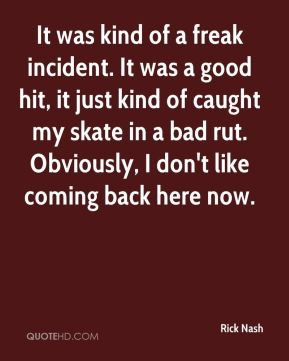 Rick Nash  - It was kind of a freak incident. It was a good hit, it just kind of caught my skate in a bad rut. Obviously, I don't like coming back here now.