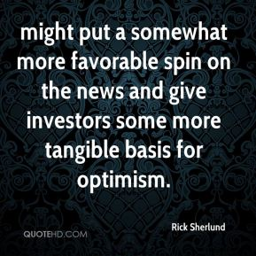 might put a somewhat more favorable spin on the news and give investors some more tangible basis for optimism.