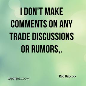 Rob Babcock  - I don't make comments on any trade discussions or rumors.