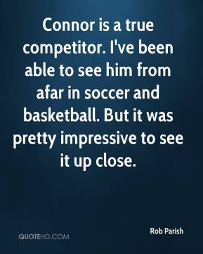 Rob Parish  - Connor is a true competitor. I've been able to see him from afar in soccer and basketball. But it was pretty impressive to see it up close.