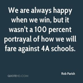 Rob Parish  - We are always happy when we win, but it wasn't a 100 percent portrayal of how we will fare against 4A schools.