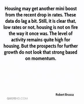 Robert Brusca  - Housing may get another mini boost from the recent drop in rates. These data do lag a bit. Still, it is clear that, low rates or not, housing is not on fire the way it once was. The level of activity remains quite high for housing. But the prospects for further growth do not look that strong based on momentum.