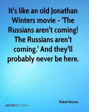 Robert Brusca  - It's like an old Jonathan Winters movie - 'The Russians aren't coming! The Russians aren't coming.' And they'll probably never be here.