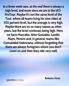 In a three week race, at the end there is always a high level, and more since we are in the UCI-ProTour. Maybe it's not the same level of the Tour, where all teams bring his nine riders at 100 percent level, but the average is very high. Maybe there are no so many names as other years, but the level continues being high. Here we have Mancebo, Aitor Gonzalez, Landis, Mayo, Pereiro and, in general, teams like Comunidad Valenciana, without forgetting that there are always foreigners whom you don't count on and then they ride very well.