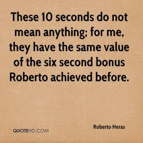 These 10 seconds do not mean anything; for me, they have the same value of the six second bonus Roberto achieved before.