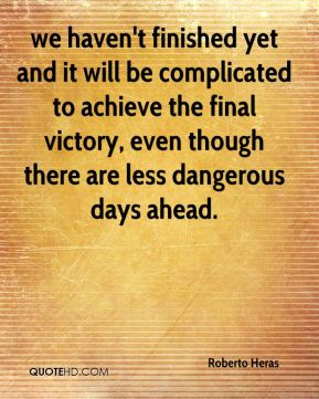 we haven't finished yet and it will be complicated to achieve the final victory, even though there are less dangerous days ahead.